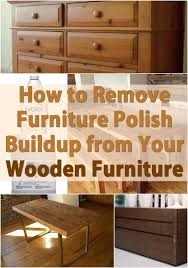 how to remove wax from wood table how to remove furniture polish buildup from your wooden furniture