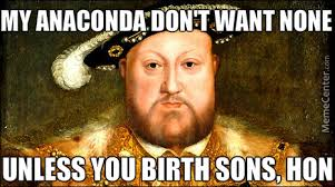 Henry Meme - anaconda king henry viii edition by slytherinwithdraco meme center