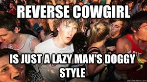 Cowgirl Memes - reverse cowgirl is just a lazy man s doggy style sudden clarity
