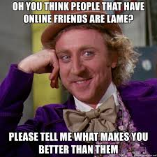 Online Friends Meme - oh you think people that have online friends are lame please tell