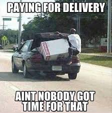 Nobody Got Time For That Meme - paying for delivery ain t nobody got time for that memes and comics