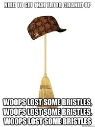 Broom Meme - need to get that floor cleaned up woops lost some bristles woops