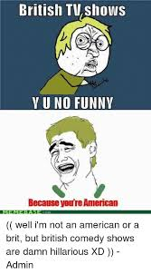 Funny Y U No Memes - british tv shows yuno funny because you re american well i m not an