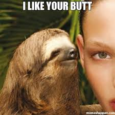 Butt Meme - i like your butt meme whisper sloth 26282 page 59 memeshappen