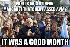 Margaret Thatcher Memes - pope is argentinean margaret thatcher passed away it was a good