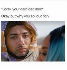 Why You So Meme - sorry your card declined okay but why you so loud for meme on me me