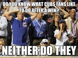 Chicago Cubs Memes - do you know what cubs fans like to do after a win neither do they
