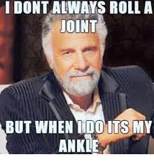 I Dont Always Meme - i dont always roll a joint but when i do its my ankle meme on me me