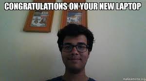 Laptop Meme - congratulations on your new laptop make a meme