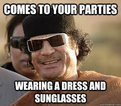 Gaddafi Meme - comes to your parties wearing a dress and sunglasses scumbag