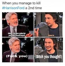 Fuck You Kid Meme - when you manage to kill harrisonford a 2nd time okay ve got a joke