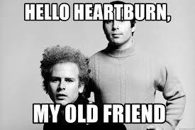 Heartburn Meme - hello heartburn my old friend heartburn meme generator