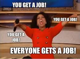 Get A Job Meme - you get a job everyone gets a job you get a job you get a job