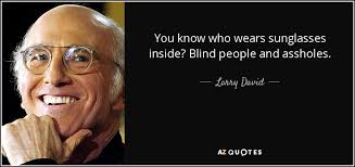 Blind People Glasses Larry David Quote You Know Who Wears Sunglasses Inside Blind