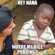 Pudding Meme - hey nana where my rice pudding meme third world skeptical kid