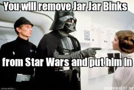 Jar Jar Binks Meme - meme maker you will remove jar jar binks from star wars and put