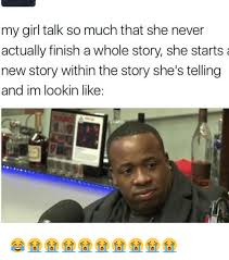 My Girl Meme - my girl talk so much that she never actually finish a whole story