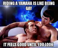Gay Friday Memes - riding a yamaha is like being gay it feels good until you look