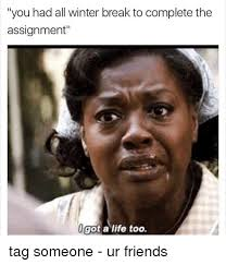 Winter Break Meme - you had all winter break to complete the assignment l got a life