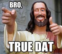 True Meme - true dat bro approval jesus quickmeme