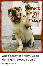 Its Friday Meme - ho s happy ts 0 friday who s happy its friday good morning all