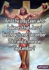 i the only who believes that jesus birthday is not december