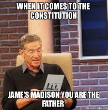 Madison Meme - when it comes to the constitution jame s madison you are the father