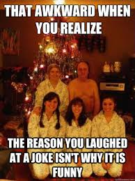 Family Photo Meme - that awkward when you realize the reason you laughed at a joke isn t
