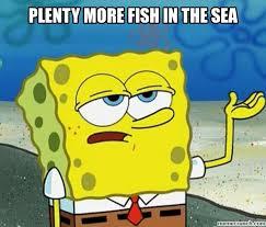 Fish In The Sea Meme - more fish in the sea