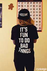 Bad Things It U0027s Fun To Do Bad Things U2013 Hoodratstuff