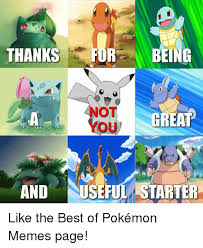 Best Pokemon Memes - thanks forbeing not you greap and useful starter like the best of