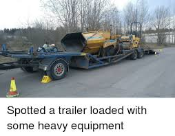 Heavy Equipment Memes - spotted a trailer loaded with some heavy equipment funny meme on