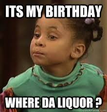 Its My Birthday Meme - its my birthday where da liquor misc quickmeme
