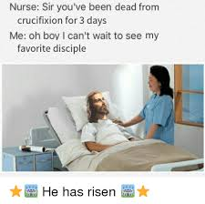 He Is Risen Meme - nurse sir you ve been dead from crucifixion for 3 days me oh boy l