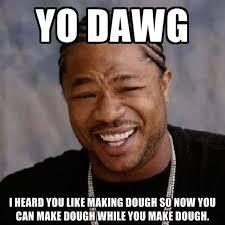 Making Meme - yo dawg i heard you like making dough so now you can make dough