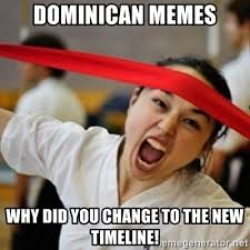 Dominican Memes - dominican memes why did you change to the new timeline naginata