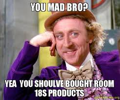 Why You Mad Bro Meme - you mad bro yea you shoulve bought room 18s products make a meme
