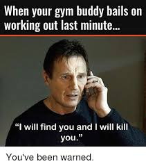 Gym Buddies Meme - when your gym buddy balls on working out last minute i will find you