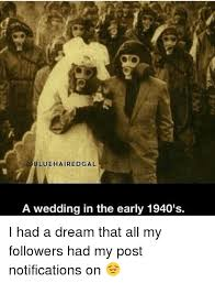 I Had A Dream Meme - bluehaired gal a wedding in the early 1940 s i had a dream that all