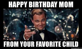 Favorite Child Meme - happy birthday mom from your favorite child great gatsby bordered