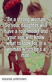 Strong Woman Meme - be a strong woman so your daughter will have a role model and our