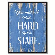 Love Home Decor Sign by You Make It Kinda Hard Not To Stare Inspirationalquote Saying