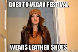 I Make Shoes Meme - goes to vegan festival wears leather shoes scumbag stacy make