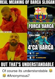 Barca Memes - real meaning of barca slogan forca barca han onymous7 fulltime final