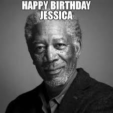 Jessica Meme - happy birthday jessica meme morgan freeman 67045 memeshappen