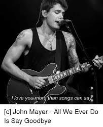 John Mayer Meme - i love youmore than songs can say c john mayer all we ever do is