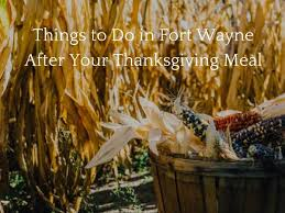 things to do in fort wayne after your thanksgiving meal
