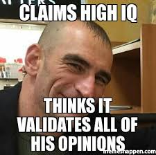 claims high iq thinks it validates all of his opinions meme custom