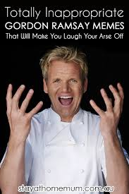 Gordon Ramsay Meme - totally inappropriate gordon ramsay memes that will make you laugh