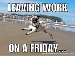 Friday Work Meme - leaving work on a friday www facebookcomarchiethepug meme on me me